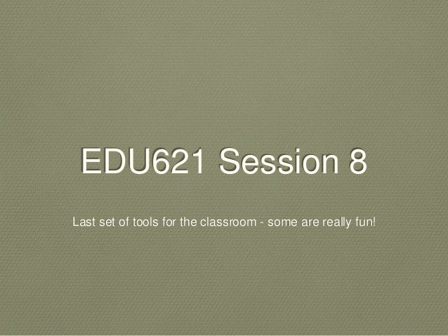 EDU621 Session 8 Last set of tools for the classroom - some are really fun!