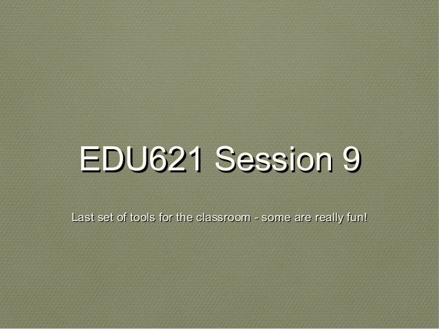 EDU621 Session 9EDU621 Session 9 Last set of tools for the classroom - some are really fun!Last set of tools for the class...