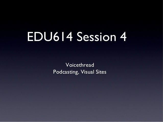 EDU614 Session 4        Voicethread    Podcasting, Visual Sites