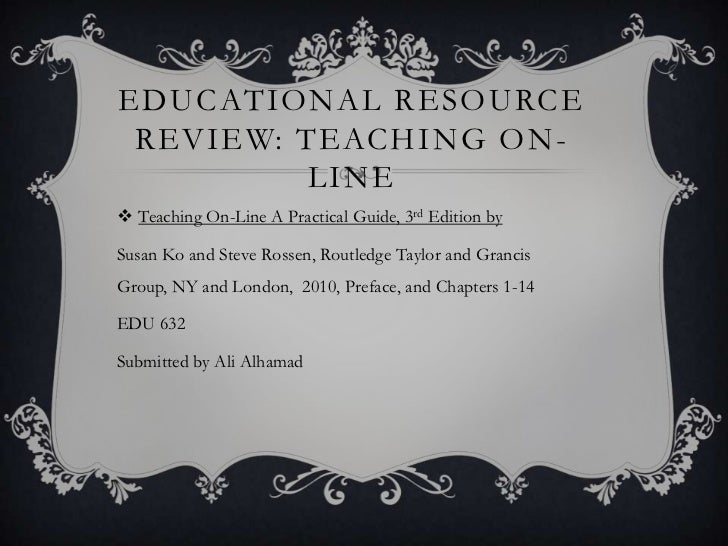 EDUCATIONAL RESOURCE REVIEW: TEACHING ON -          LINE Teaching On-Line A Practical Guide, 3rd Edition bySusan Ko and S...