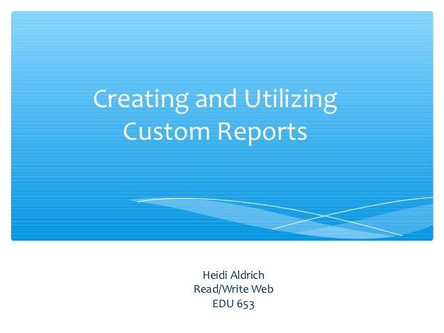 Creating and Utilizing  Custom Reports          Heidi Aldrich         Read/Write Web            EDU 653