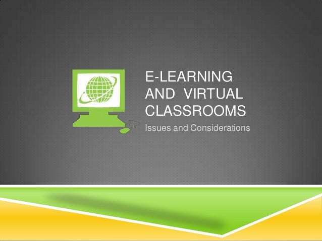 E-LEARNING AND VIRTUAL CLASSROOMS Issues and Considerations