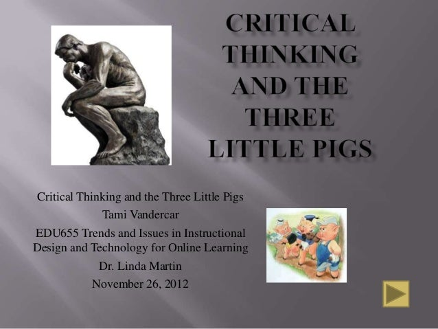 Critical Thinking and the Three Little Pigs              Tami VandercarEDU655 Trends and Issues in InstructionalDesign and...