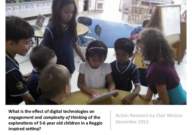 What is the effect of digital technologies on engagement and complexity of thinking of the explorations of 5-­‐6 year old children in a Reggio inspired setting?