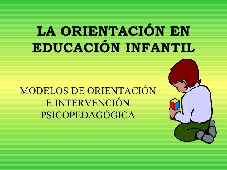 LA ORIENTACIÓN EN EDUCACIÓN INFANTIL MODELOS DE ORIENTACIÓN E INTERVENCIÓN PSICOPEDAGÓGICA
