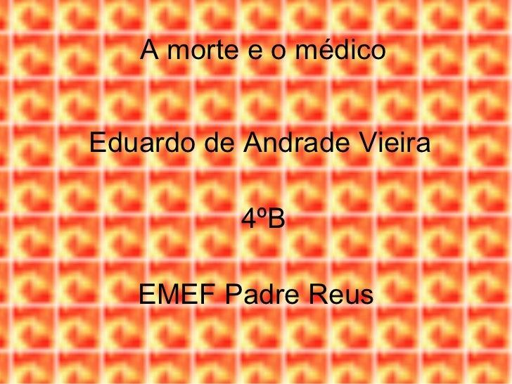 A morte e o médico Eduardo de Andrade Vieira 4ºB EMEF Padre Reus