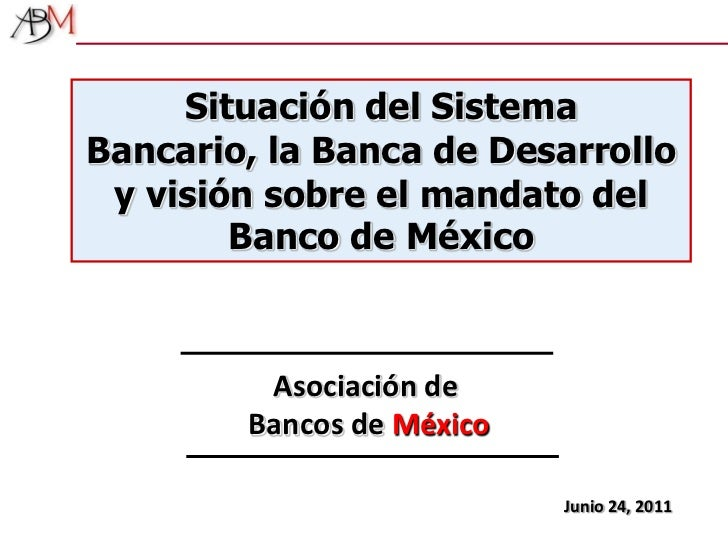 Situación del Sistema Bancario, la Banca de Desarrollo y visión sobre el mandato del Banco de México<br />Asociación de Ba...