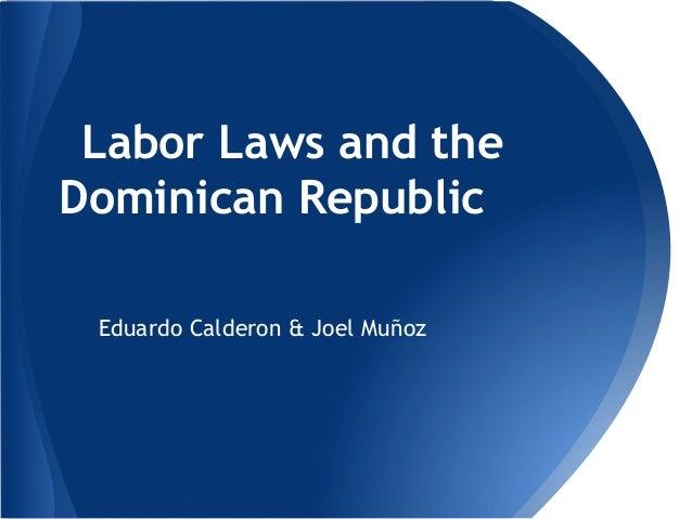 Labor Laws and the Dominican Republic Eduardo Calderon & Joel Muñoz