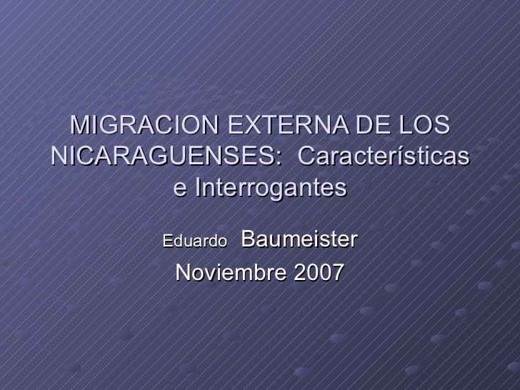MIGRACION EXTERNA DE LOS NICARAGUENSES:  Características e Interrogantes Eduardo   Baumeister Noviembre 2007