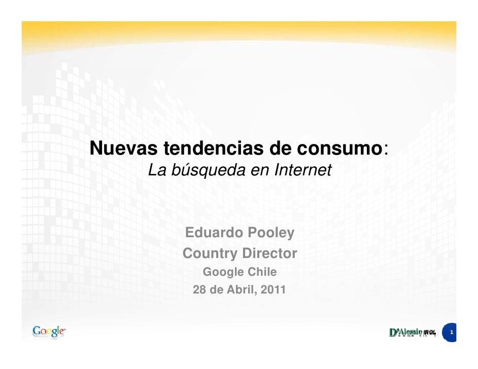 Nuevas tendencias de consumo:     La búsqueda en Internet         Eduardo Pooley         Country Director           Google...