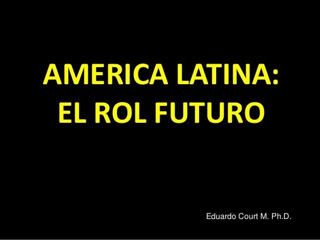 AMERICA LATINA: EL ROL FUTURO Eduardo Court M. Ph.D.