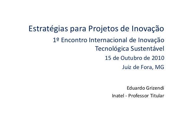 Estratégias para Projetos de Inovação 1º Encontro Internacional de Inovação Tecnológica Sustentável 15 de Outubro de 2010 ...