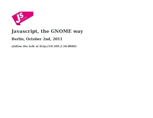 Javascript, the GNOME way Berlin, October 2nd, 2011 (follow the talk at http://10.109.2.56:8080)