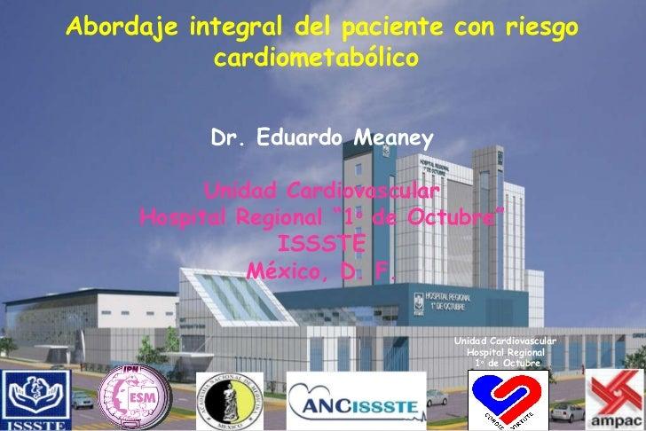 "Abordaje integral del paciente con riesgo cardiometabólico  Dr. Eduardo Meaney Unidad Cardiovascular Hospital Regional ""1 ..."