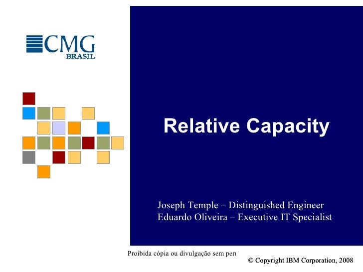 Relative Capacity Joseph Temple – Distinguished Engineer Eduardo Oliveira – Executive IT Specialist © Copyright IBM Corpor...