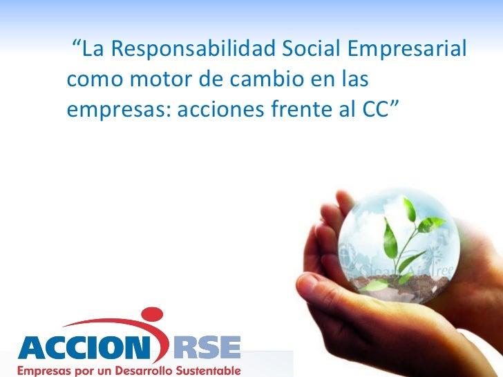 La Responsabilidad Social Empresarial como motor de cambio en las empresas: acciones frente al CC, Eduardo Ordoñez, Acción RSE