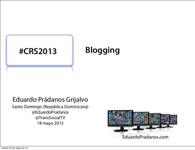 Eduardo Prádanos GrijalvoSanto Domingo (República Dominicana)@EduardoPradanos@TransSocialTV18 mayo 2013#CRS2013 Bloggingma...