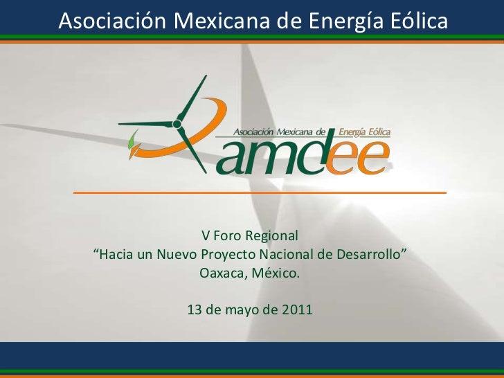 """Asociación Mexicana de Energía Eólica<br />V Foro Regional<br />""""Hacia un Nuevo Proyecto Nacional de Desarrollo""""<br />Oaxa..."""