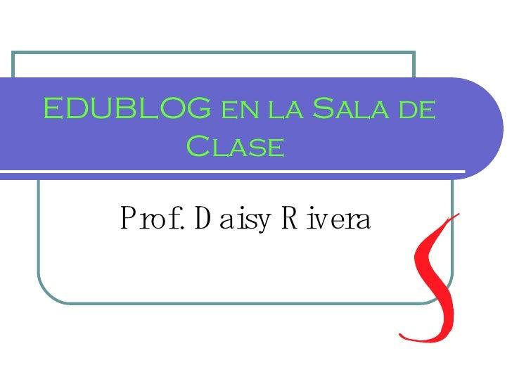 EDUBLOG en la Sala de Clase  Prof. Daisy Rivera