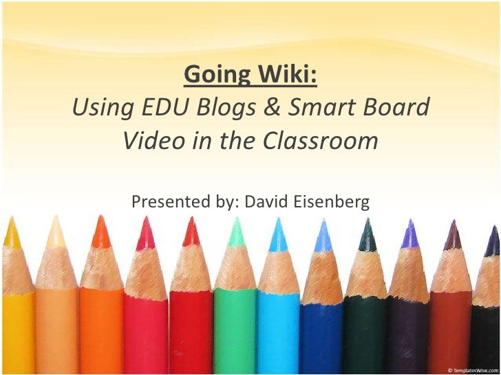 Going Wiki: Using EDU Blogs & Smart Board     Video in the Classroom      Presented by: David Eisenberg