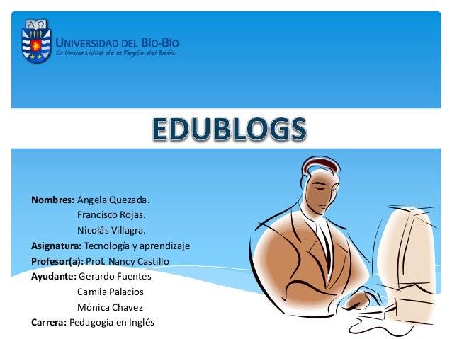 Nombres: Angela Quezada. Francisco Rojas. Nicolás Villagra. Asignatura: Tecnología y aprendizaje Profesor(a): Prof. Nancy ...