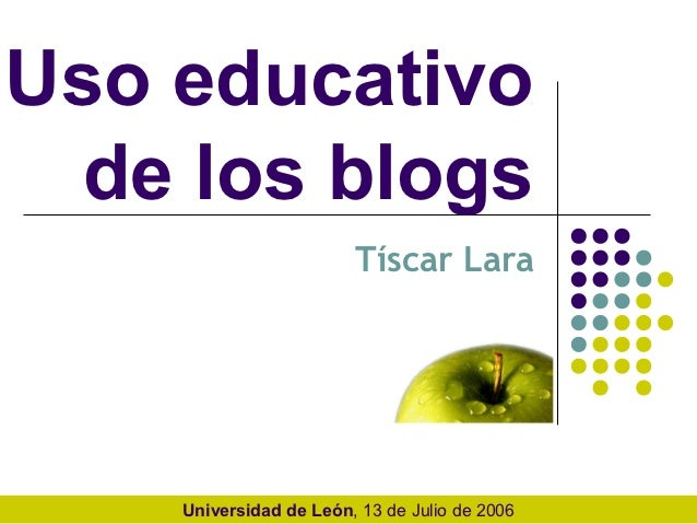 Uso educativo  de los blogs                        Tíscar Lara    Universidad de León, 13 de Julio de 2006