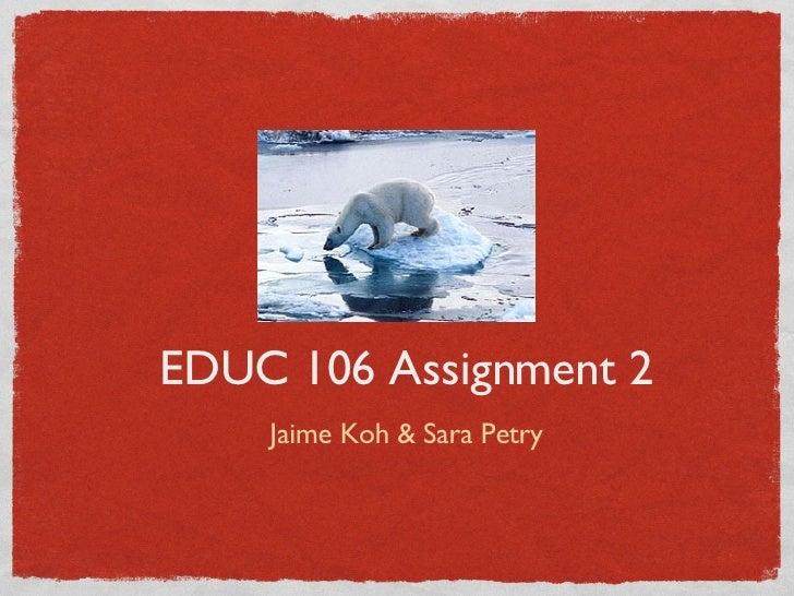 EDUC 106 Assignment 2 <ul><li>Jaime Koh & Sara Petry </li></ul>