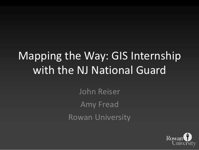 Mapping the Way: GIS Internship  with the NJ National Guard           John Reiser           Amy Fread         Rowan Univer...