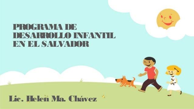 PROGRAMA DE DESARROLLO INFANTIL EN EL SALVADOR Lic. Helen Ma. Chávez