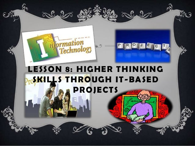 higher thinking skills through it based Here are 12 interesting ways to approach teaching critical thinking skills with any of your students, and in any classroom subject this could be great project- based learning scenario requiring sufficient research to discover what actually makes a country in the process students learn history, geography,.