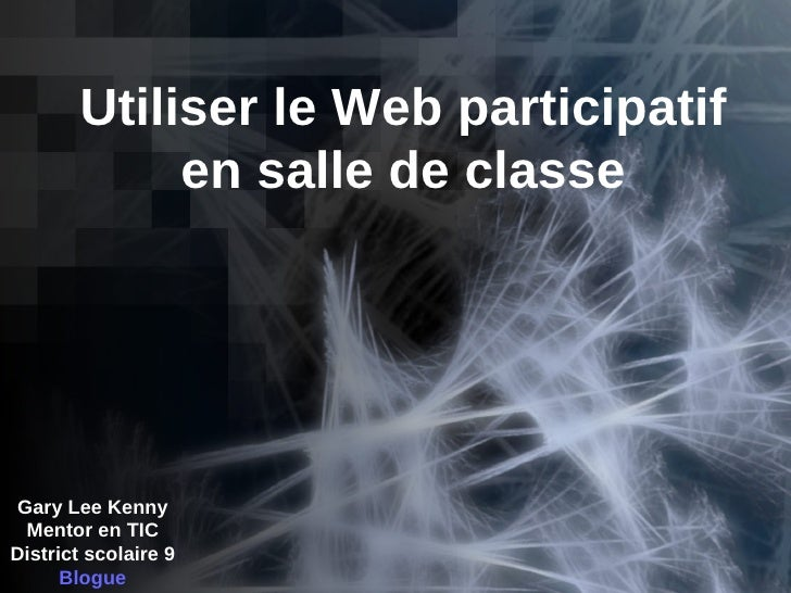 Utiliser le Web participatif en salle de classe Gary Lee Kenny Mentor en TIC District scolaire 9 Blogue