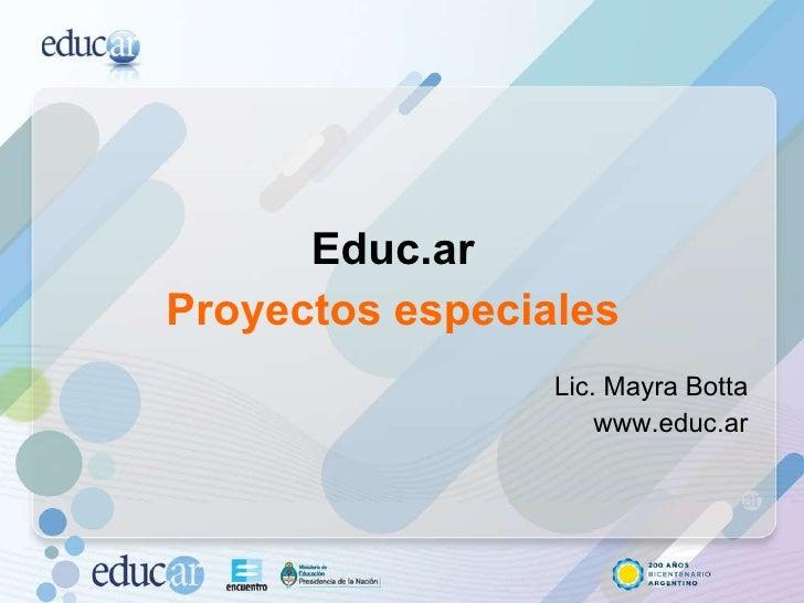<ul><li>Educ.ar  </li></ul><ul><li>Proyectos especiales  </li></ul><ul><li>Lic. Mayra Botta  </li></ul><ul><li>www.educ.ar...