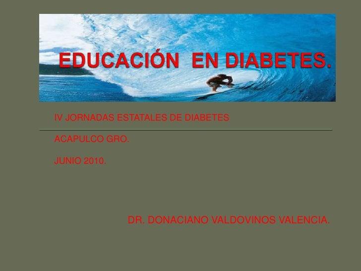 EDUCACIÓN  EN DIABETES.<br />IV JORNADAS ESTATALES DE DIABETES<br />ACAPULCO GRO.<br />JUNIO 2010.<br />DR. DONACIANO VALD...