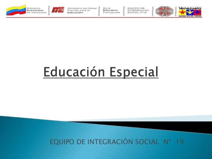 Educación Especial<br />EQUIPO DE INTEGRACIÓN SOCIAL  Nº  19<br />