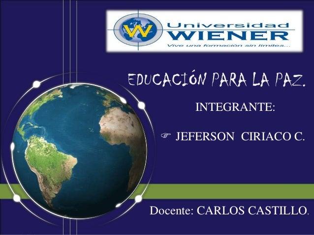 EDUCACIÓN PARA LA PAZ.         INTEGRANTE:     JEFERSON CIRIACO C.  Docente: CARLOS CASTILLO.