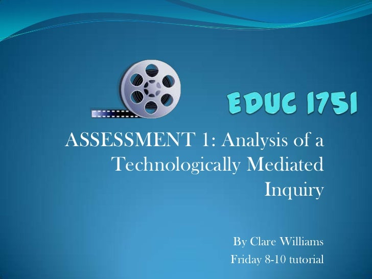 EDUC 1751<br />ASSESSMENT 1: Analysis of a Technologically Mediated Inquiry<br />By Clare Williams<br />Friday 8-10 tutori...