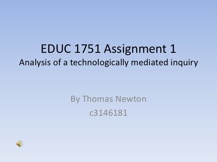 EDUC 1751 Assignment 1Analysis of a technologically mediated inquiry<br />By Thomas Newton<br />c3146181<br />
