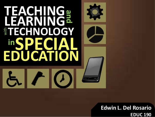 TEACHING and LEARNING SPECIAL TECHNOLOGY with in EDUCATION Edwin L. Del Rosario EDUC 190