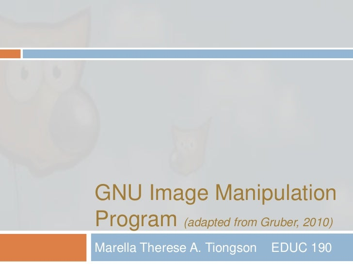 GNU Image Manipulation Program (adapted from Gruber, 2010)<br />Marella Therese A. Tiongson 	EDUC 190<br />