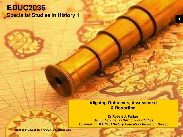School of Education | www.newcastle.edu.au 1 EDUC2036 Specialist Studies in History 1 Aligning Outcomes, Assessment & Repo...