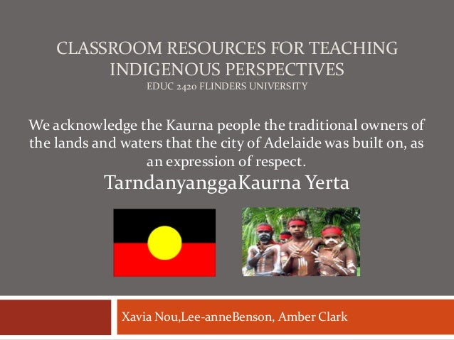 CLASSROOM RESOURCES FOR TEACHING INDIGENOUS PERSPECTIVES EDUC 2420 FLINDERS UNIVERSITY  We acknowledge the Kaurna people t...