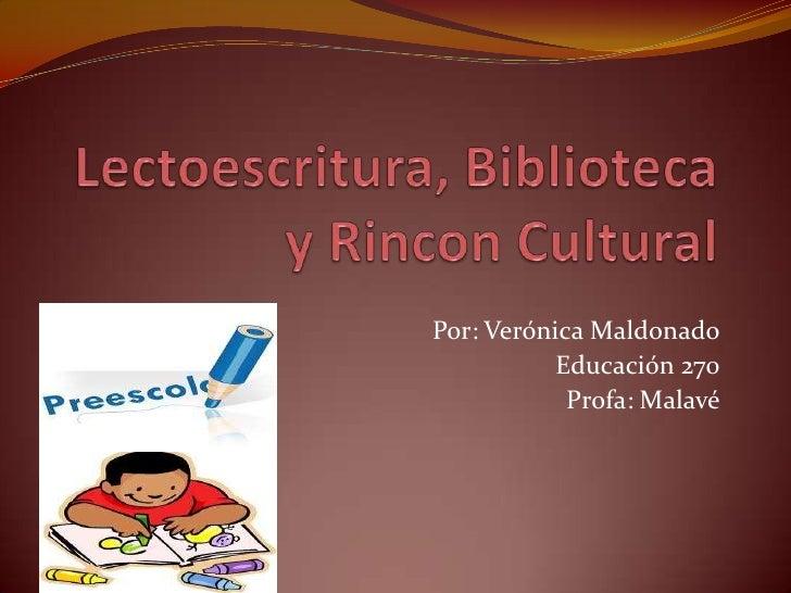 Lectoescritura, Biblioteca y Rincon Cultural<br />Por: Verónica Maldonado<br />Educación 270<br />Profa: Malavé<br />