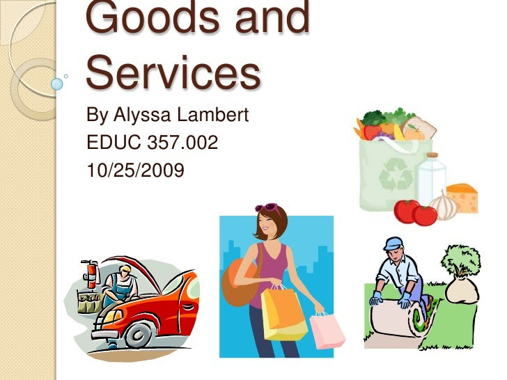 Goods and Services<br />By Alyssa Lambert<br />EDUC 357.002<br />10/25/2009<br />