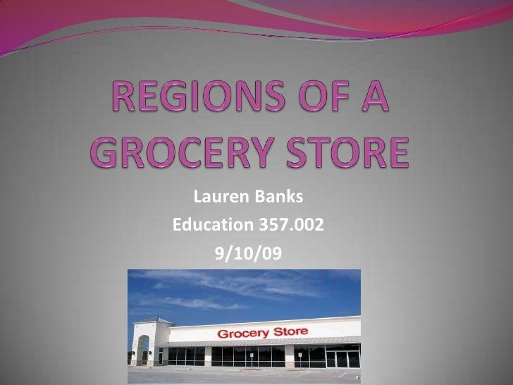 REGIONS OF A GROCERY STORE<br />Lauren Banks<br />Education 357.002<br />9/10/09<br />