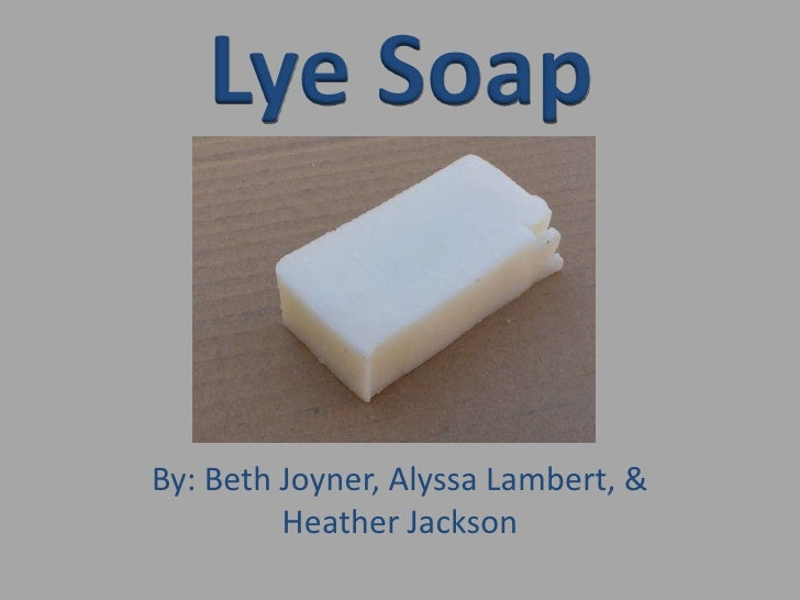 Lye Soap<br />By: Beth Joyner, Alyssa Lambert, & Heather Jackson<br />