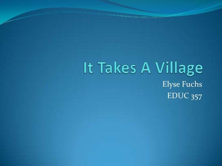 It Takes A Village <br />Elyse Fuchs <br />EDUC 357<br />
