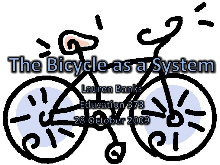 The Bicycle as a System<br />Lauren Banks<br />Education 373<br />28 October 2009<br />