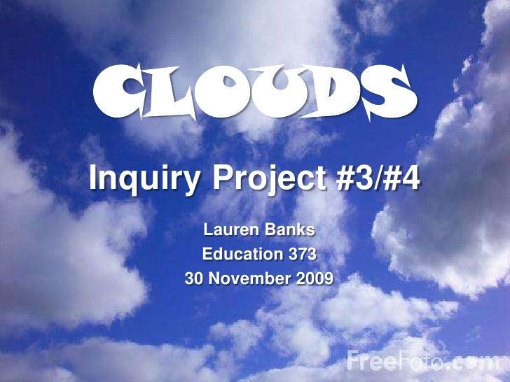 CLOUDS<br />Inquiry Project #3/#4<br />Lauren Banks<br />Education 373<br />30 November 2009<br />