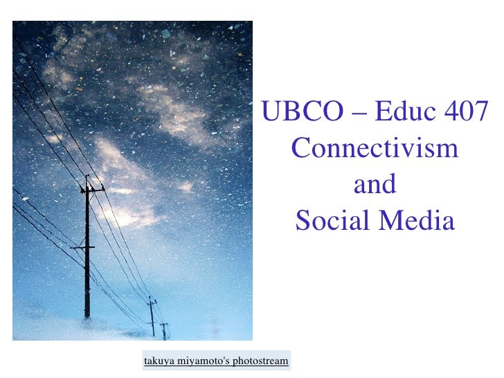 UBCO – Educ 407                         Connectivism                              and                          Social Medi...