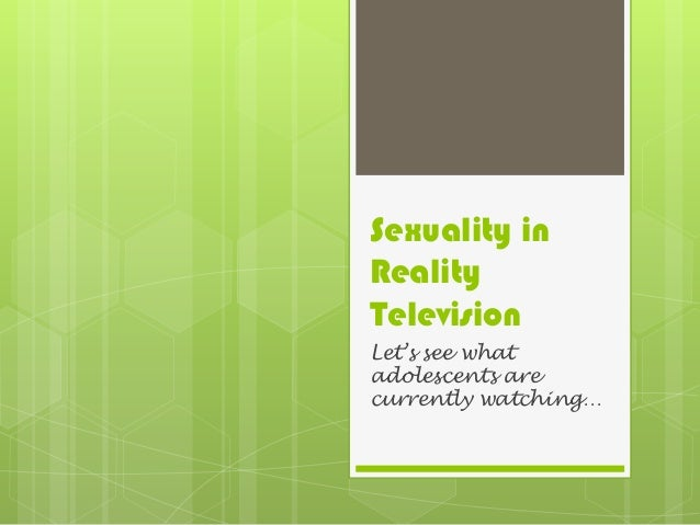Sexuality in Reality Television Let's see what adolescents are currently watching…